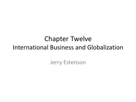 Chapter Twelve International Business and Globalization Jerry Estenson.
