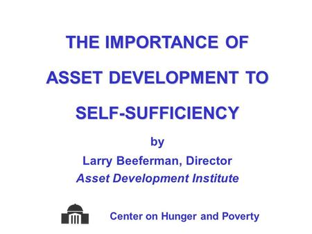 THE IMPORTANCE OF ASSET DEVELOPMENT TO SELF-SUFFICIENCY by Larry Beeferman, Director Asset Development Institute Center on Hunger and Poverty.