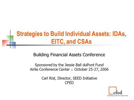 Strategies to Build Individual Assets: IDAs, EITC, and CSAs Building Financial Assets Conference Sponsored by the Jessie Ball duPont Fund Airlie Conference.