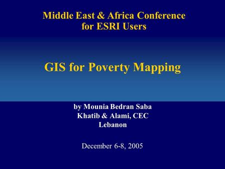 GIS for Poverty Mapping by Mounia Bedran Saba Khatib & Alami, CEC Lebanon Middle East & Africa Conference for ESRI Users December 6-8, 2005.