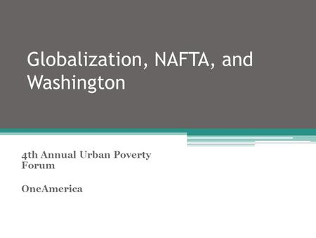Globalization, NAFTA, and Washington 4th Annual Urban Poverty Forum OneAmerica.
