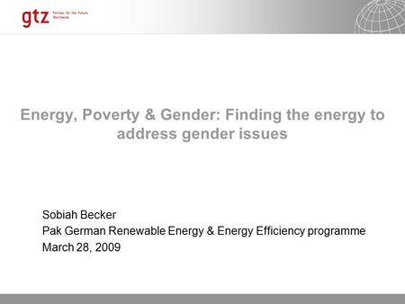 13.10.2015 Seite 1 Energy, Poverty & Gender: Finding the energy to address gender issues Sobiah Becker Pak German Renewable Energy & Energy Efficiency.