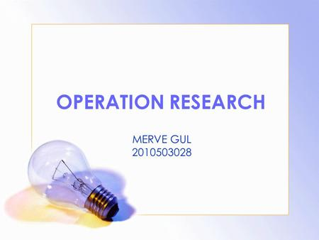 OPERATION RESEARCH MERVE GUL 2010503028. CONTEXT: What is O.R. ? History of Operation Research Necessity of O.R. The Basic Tools Used in O.R. The Seven.