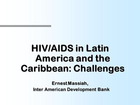 HIV/AIDS in Latin America and the Caribbean: Challenges Ernest Massiah, Inter American Development Bank Inter American Development Bank.