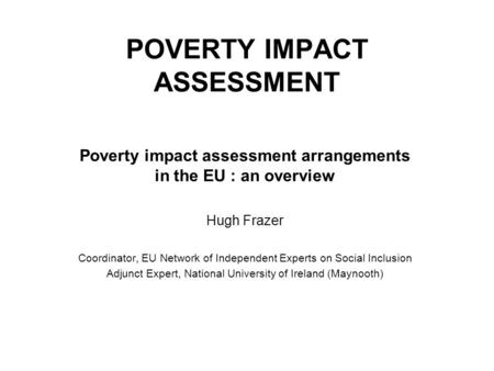 POVERTY IMPACT ASSESSMENT Poverty impact assessment arrangements in the EU : an overview Hugh Frazer Coordinator, EU Network of Independent Experts on.