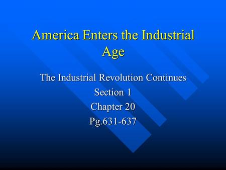 America Enters the Industrial Age The Industrial Revolution Continues Section 1 Chapter 20 Pg.631-637.