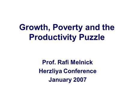 Growth, Poverty and the Productivity Puzzle Prof. Rafi Melnick Herzliya Conference January 2007.