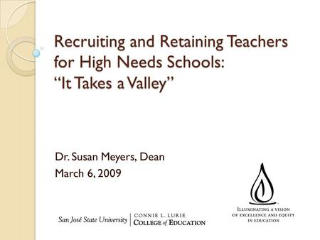 "Recruiting and Retaining Teachers for High Needs Schools: ""It Takes a Valley"" Dr. Susan Meyers, Dean March 6, 2009."