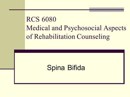 RCS 6080 Medical and Psychosocial Aspects of Rehabilitation Counseling Spina Bifida.