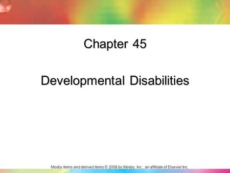 Mosby items and derived items © 2008 by Mosby, Inc., an affiliate of Elsevier Inc. Chapter 45 Developmental Disabilities.