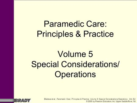 Bledsoe et al., Paramedic Care: Principles & Practice, Volume 5: Special Considerations/Operations, 3rd. Ed. © 2009 by Pearson Education, Inc. Upper Saddle.