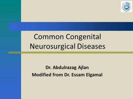 Common Congenital Neurosurgical Diseases Dr. Abdulrazag Ajlan Modified from Dr. Essam Elgamal.