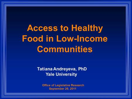 Access to Healthy Food in Low-Income Communities Office of Legislative Research September 29, 2011 Tatiana Andreyeva, PhD Yale University.