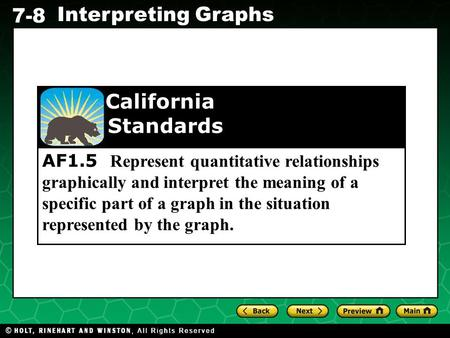 Holt CA Course 1 7-8 Interpreting Graphs AF1.5 Represent quantitative relationships graphically and interpret the meaning of a specific part of a graph.