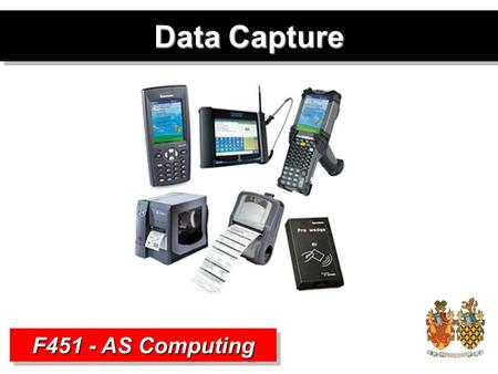 Data Capture F451 - AS Computing. Data and Information Data –Raw Facts and Figures –No structure or context Information –Structured, Organised Data –Processed.