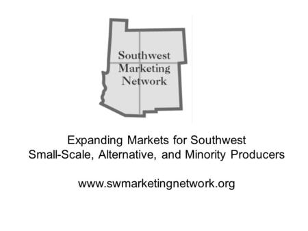 Expanding Markets for Southwest Small-Scale, Alternative, and Minority Producers www.swmarketingnetwork.org.