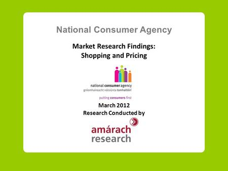 National Consumer Agency Market Research Findings: Shopping and Pricing March 2012 Research Conducted by.