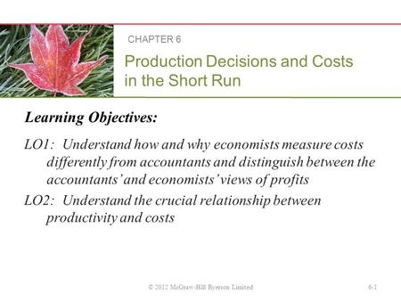 Learning Objectives: Production Decisions and Costs in the Short Run LO1: Understand how and why economists measure costs differently from accountants.