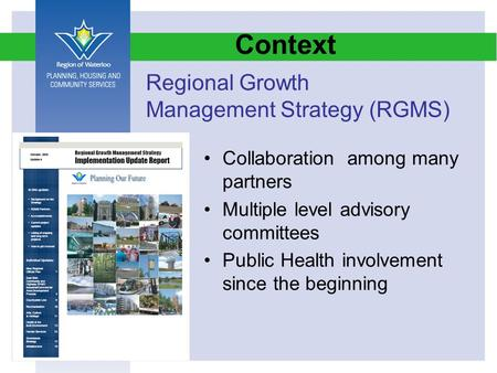 Context Collaboration among many partners Multiple level advisory committees Public Health involvement since the beginning Regional Growth Management Strategy.