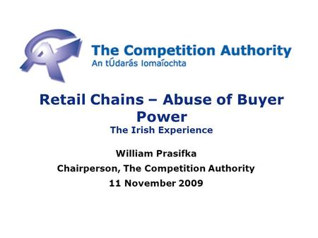 Retail Chains – Abuse of Buyer Power The Irish Experience William Prasifka Chairperson, The Competition Authority 11 November 2009.