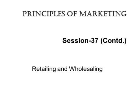 Session-37 (Contd.) Retailing and Wholesaling Principles of marketing.