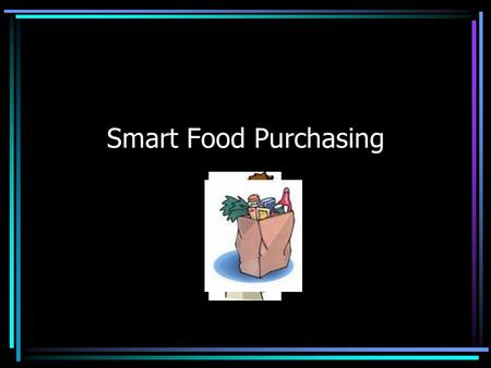 "Smart Food Purchasing. What should you consider when buying food? How much you need How much you will use before it goes ""bad"" (perishables) How much."