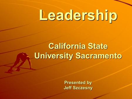 Leadership California State University Sacramento Presented by Jeff Szczesny.