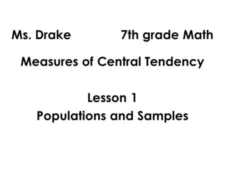 Ms. Drake 7th grade Math Measures of Central Tendency Lesson 1 Populations and Samples.