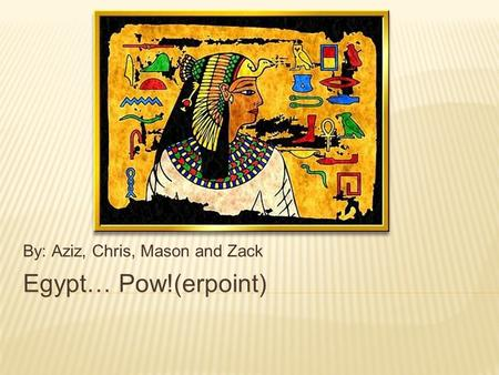 Egypt… Pow!(erpoint) By: Aziz, Chris, Mason and Zack.