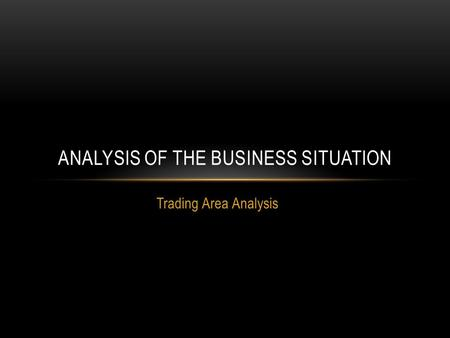 Trading Area Analysis ANALYSIS OF THE BUSINESS SITUATION.