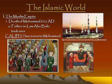 The Islamic World I. The Muslim Empire 1. Death of Muhammad 632 AD 1. Death of Muhammad 632 AD a. Father-in-Law Abu Bakr a. Father-in-Law Abu Bakr took.