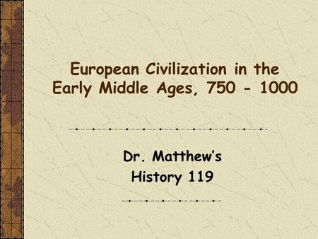 European Civilization in the Early Middle Ages, 750 - 1000 Dr. Matthew's History 119.