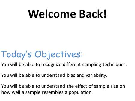 Welcome Back! You will be able to recognize different sampling techniques. You will be able to understand bias and variability. You will be able to understand.