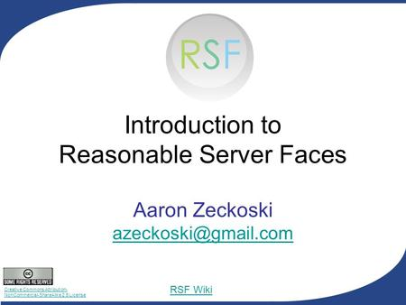Creative Commons Attribution- NonCommercial-ShareAlike 2.5 License RSF Wiki Introduction to Reasonable Server Faces Aaron Zeckoski