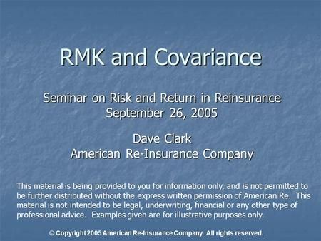 RMK and Covariance Seminar on Risk and Return in Reinsurance September 26, 2005 Dave Clark American Re-Insurance Company This material is being provided.