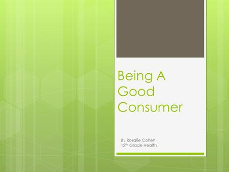 Being A Good Consumer By Rosalie Cohen 12 th Grade Health.