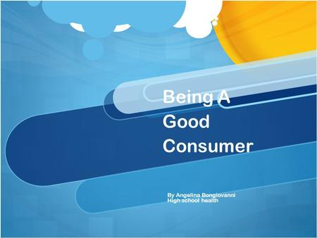 Being A Good Consumer By Angelina Bongiovanni High school health.
