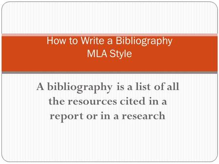 A bibliography is a list of all the resources cited in a report or in a research How to Write a Bibliography MLA Style.