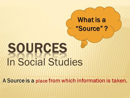 "In Social Studies What is a ""Source"" ? A Source is a place from which information is taken."