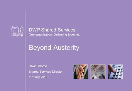 DWP Shared Services One organisation. Delivering together. Beyond Austerity David Thorpe Shared Services Director 11 th July 2013.