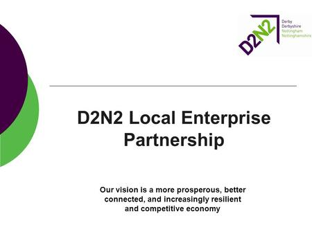 D2N2 Local Enterprise Partnership Our vision is a more prosperous, better connected, and increasingly resilient and competitive economy.