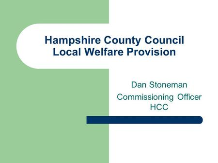 Hampshire County Council Local Welfare Provision Dan Stoneman Commissioning Officer HCC.
