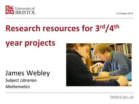 Research resources for 3 rd /4 th year projects James Webley Subject Librarian Mathematics 13 October 2014.