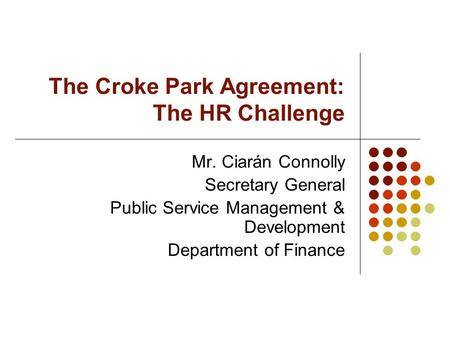 The Croke Park Agreement: The HR Challenge Mr. Ciarán Connolly Secretary General Public Service Management & Development Department of Finance.