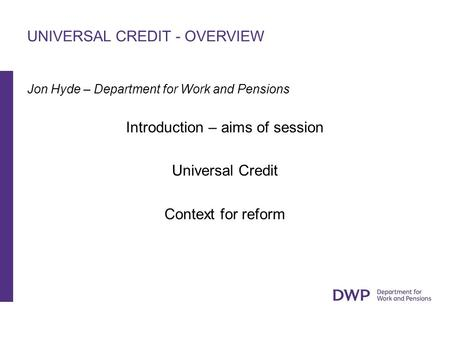 UNIVERSAL CREDIT - OVERVIEW Jon Hyde – Department for Work and Pensions Introduction – aims of session Universal Credit Context for reform.