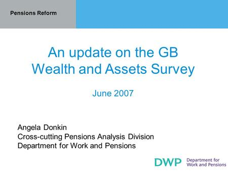 Pensions Reform An update on the GB Wealth and Assets Survey June 2007 Angela Donkin Cross-cutting Pensions Analysis Division Department for Work and Pensions.