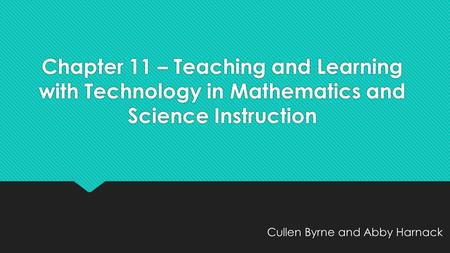Chapter 11 – Teaching and Learning with Technology in Mathematics and Science Instruction Cullen Byrne and Abby Harnack.