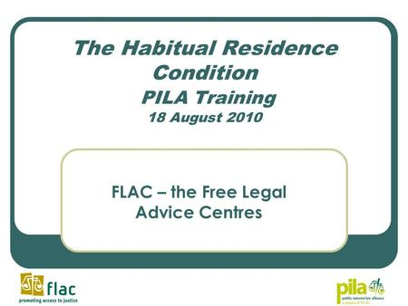 The Habitual Residence Condition PILA Training 18 August 2010 FLAC – the Free Legal Advice Centres.