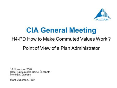 18 November 2004 Hôtel Fairmount le Reine Élizabeth Montréal, Québec Marc Queenton, FCIA CIA General Meeting H4-PD How to Make Commuted Values Work ? Point.