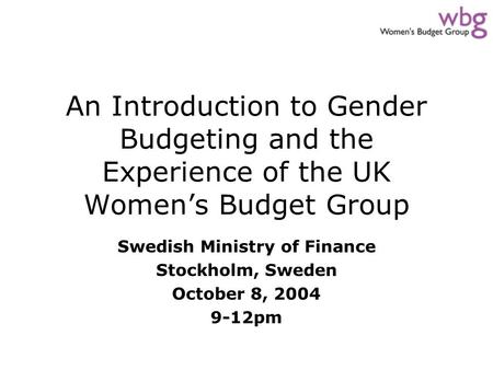 An Introduction to Gender Budgeting and the Experience of the UK Women's Budget Group Swedish Ministry of Finance Stockholm, Sweden October 8, 2004 9-12pm.
